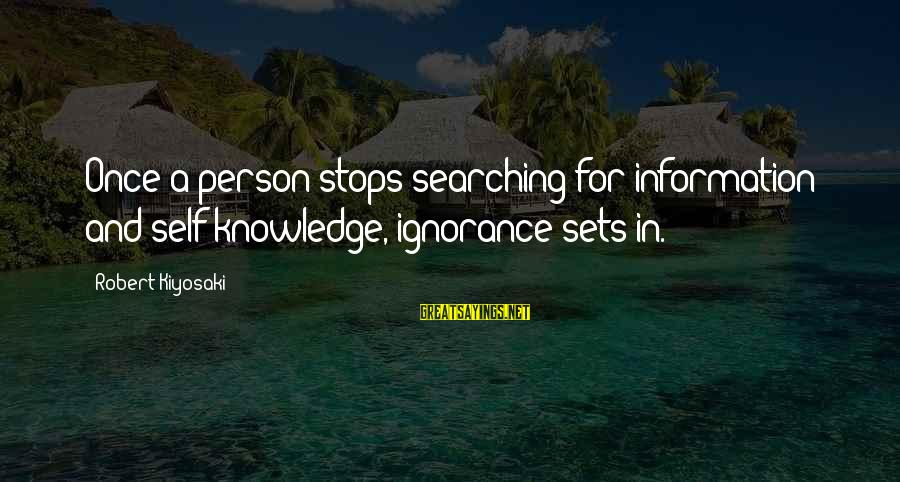 A Motivational Person Sayings By Robert Kiyosaki: Once a person stops searching for information and self-knowledge, ignorance sets in.