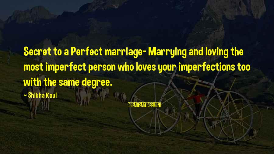 A Motivational Person Sayings By Shikha Kaul: Secret to a Perfect marriage- Marrying and loving the most imperfect person who loves your