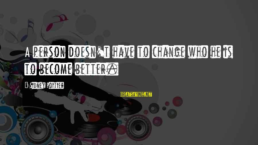 A Motivational Person Sayings By Sidney Poitier: A person doesn't have to change who he is to become better.