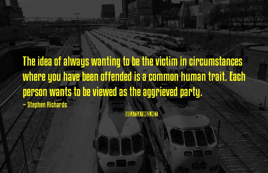 A Motivational Person Sayings By Stephen Richards: The idea of always wanting to be the victim in circumstances where you have been