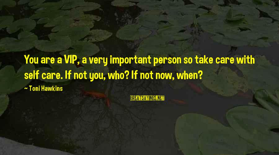 A Motivational Person Sayings By Toni Hawkins: You are a VIP, a very important person so take care with self care. If