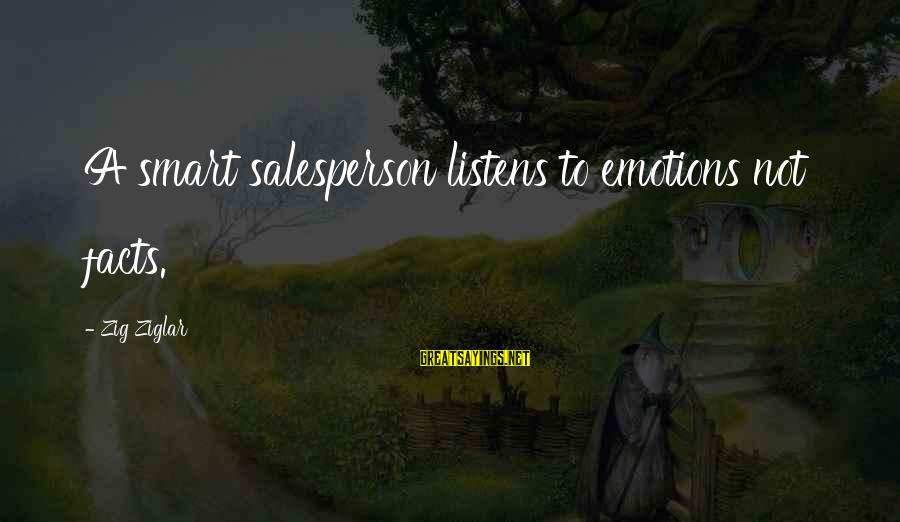 A Motivational Person Sayings By Zig Ziglar: A smart salesperson listens to emotions not facts.