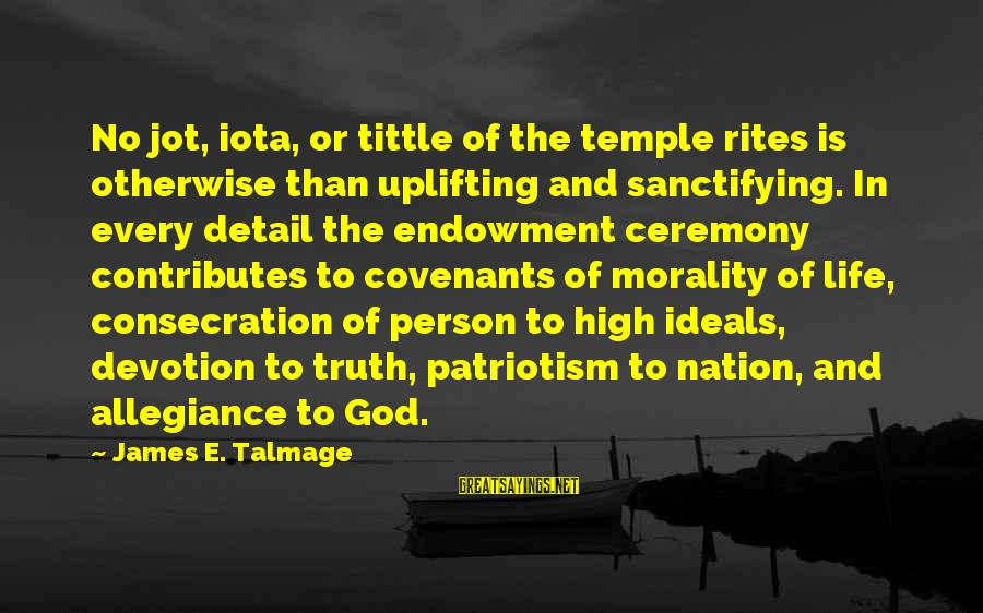 A Nation Without God Sayings By James E. Talmage: No jot, iota, or tittle of the temple rites is otherwise than uplifting and sanctifying.