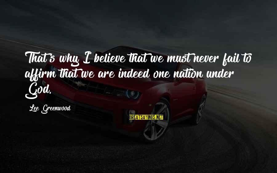A Nation Without God Sayings By Lee Greenwood: That's why I believe that we must never fail to affirm that we are indeed