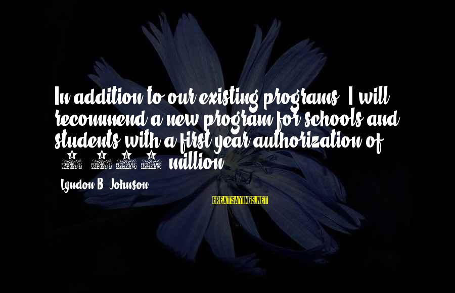 A New School Year Sayings By Lyndon B. Johnson: In addition to our existing programs, I will recommend a new program for schools and