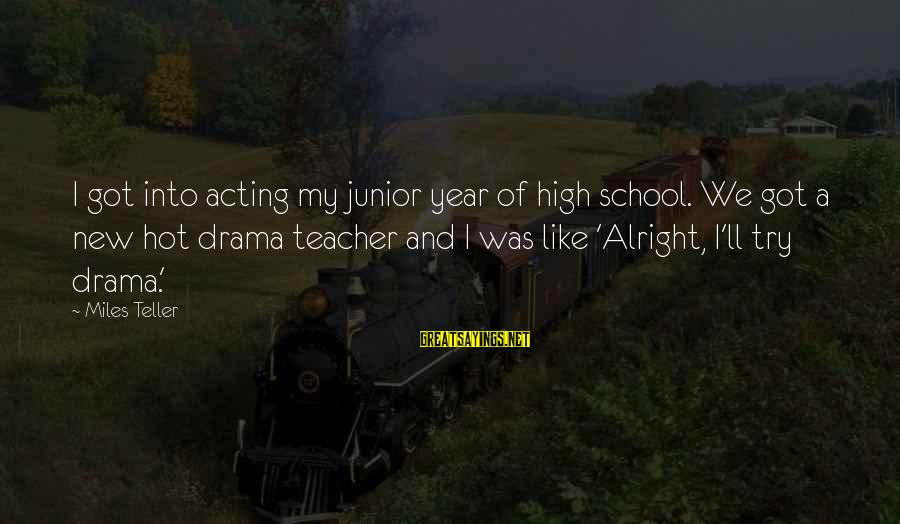 A New School Year Sayings By Miles Teller: I got into acting my junior year of high school. We got a new hot