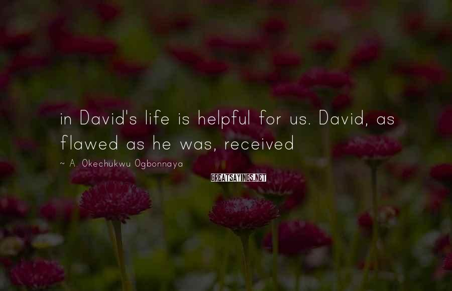 A. Okechukwu Ogbonnaya Sayings: in David's life is helpful for us. David, as flawed as he was, received