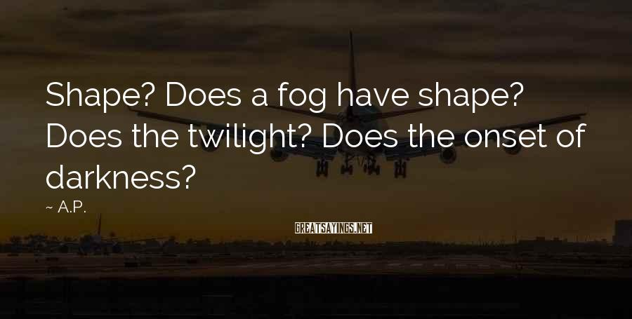 A.P. Sayings: Shape? Does a fog have shape? Does the twilight? Does the onset of darkness?