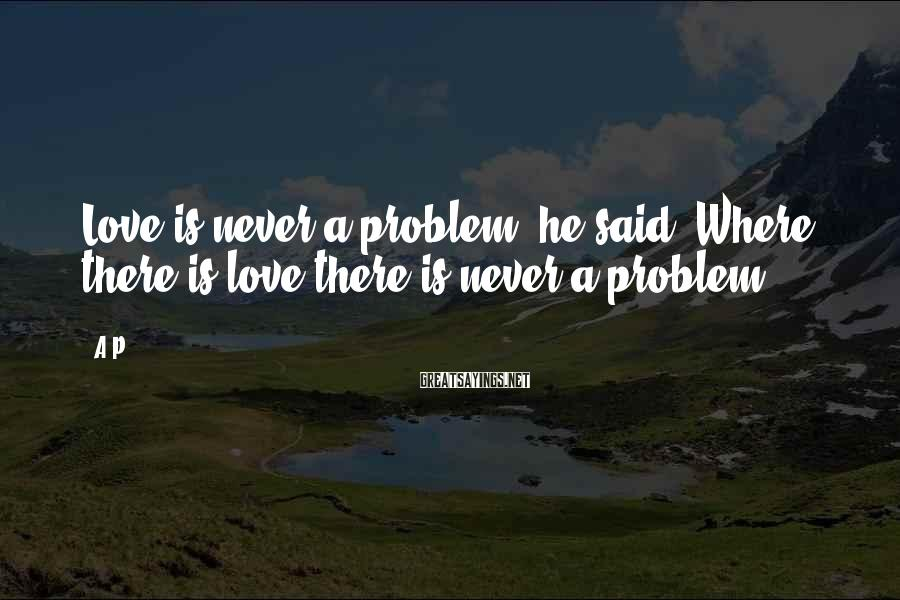 A.P. Sayings: Love is never a problem, he said. Where there is love there is never a