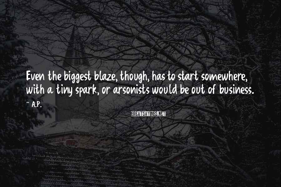 A.P. Sayings: Even the biggest blaze, though, has to start somewhere, with a tiny spark, or arsonists