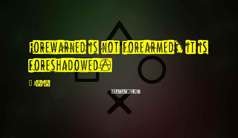 A.P. Sayings: Forewarned is not forearmed, it is foreshadowed.