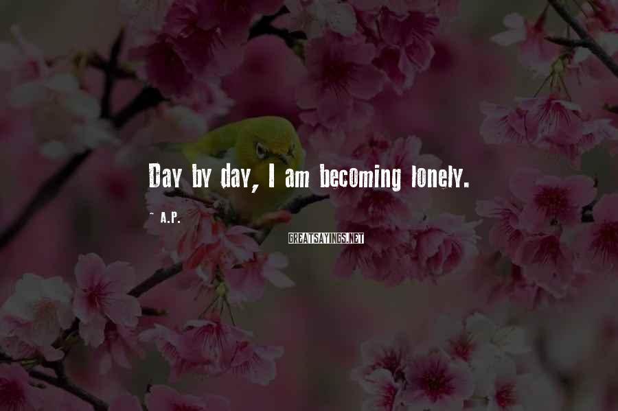 A.P. Sayings: Day by day, I am becoming lonely.