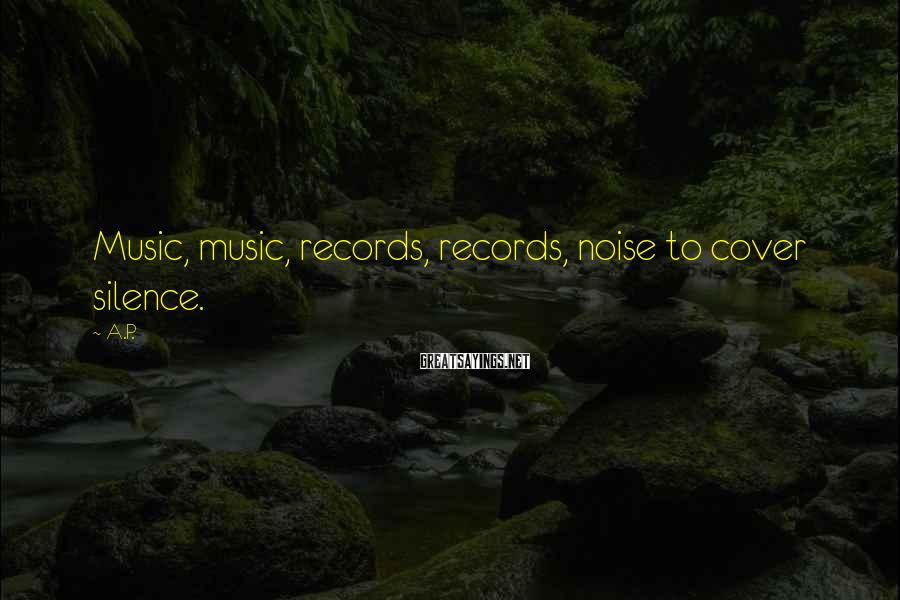 A.P. Sayings: Music, music, records, records, noise to cover silence.