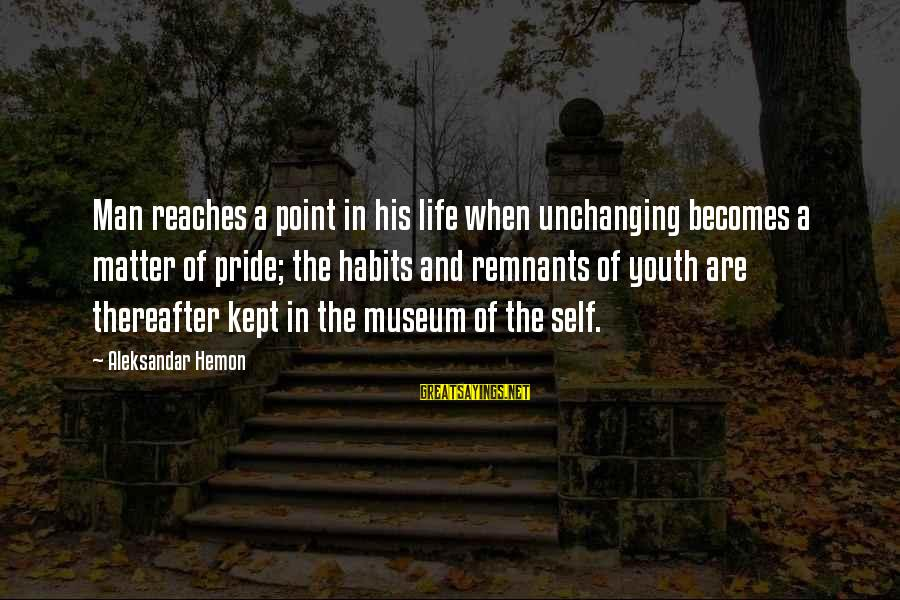 A Point In Life Sayings By Aleksandar Hemon: Man reaches a point in his life when unchanging becomes a matter of pride; the