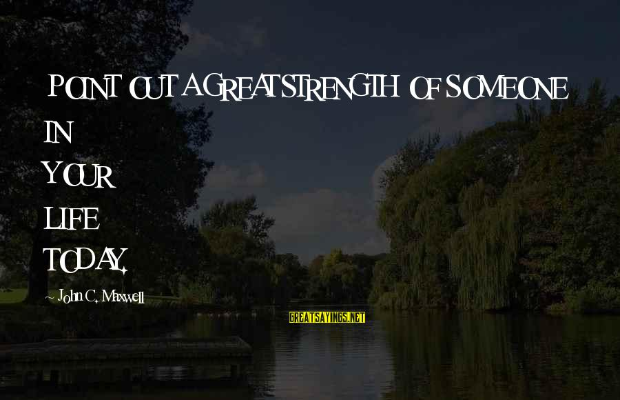 A Point In Life Sayings By John C. Maxwell: POINT OUT A GREAT STRENGTH OF SOMEONE IN YOUR LIFE TODAY.