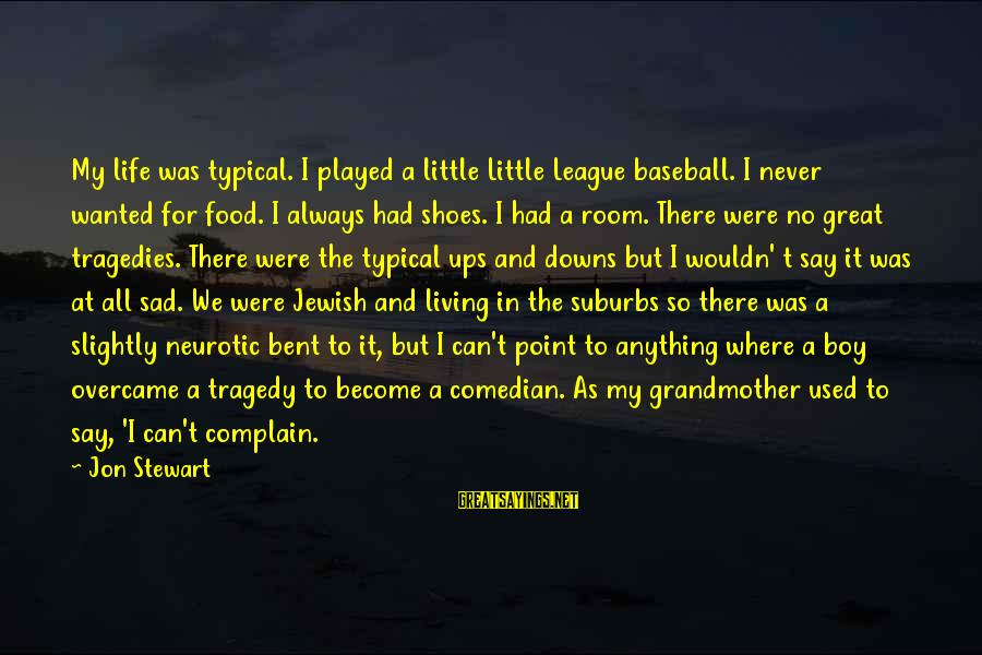 A Point In Life Sayings By Jon Stewart: My life was typical. I played a little Little League baseball. I never wanted for