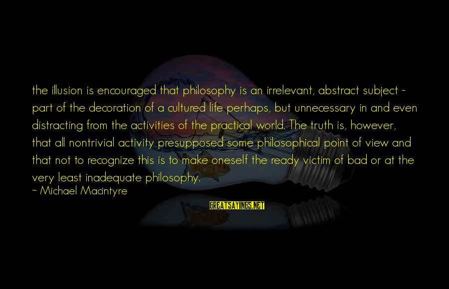 A Point In Life Sayings By Michael Macintyre: the illusion is encouraged that philosophy is an irrelevant, abstract subject - part of the