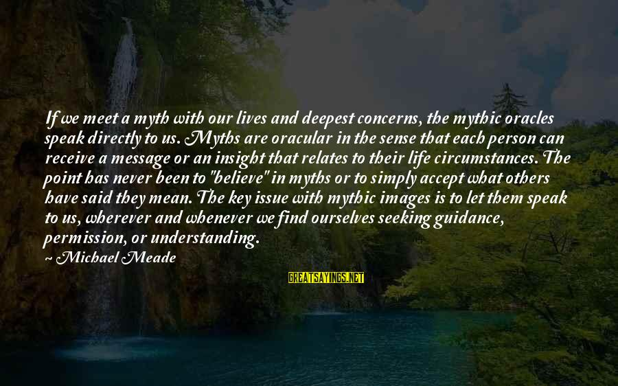 A Point In Life Sayings By Michael Meade: If we meet a myth with our lives and deepest concerns, the mythic oracles speak