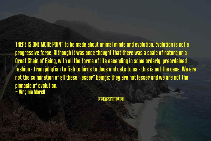 A Point In Life Sayings By Virginia Morell: THERE IS ONE MORE POINT to be made about animal minds and evolution. Evolution is