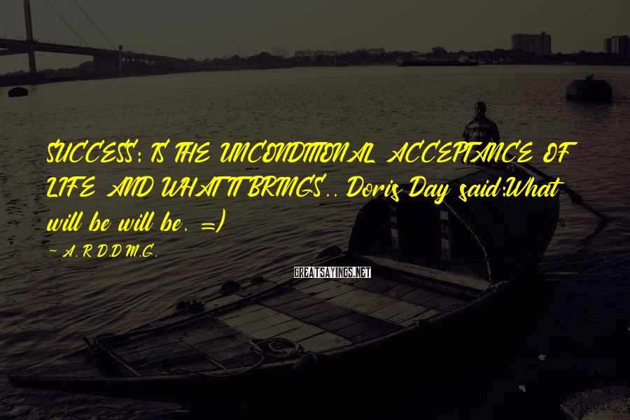 A. R D.D M.G. Sayings: SUCCESS: IS THE UNCONDITIONAL ACCEPTANCE OF LIFE AND WHAT IT BRINGS.. Doris Day said:What will