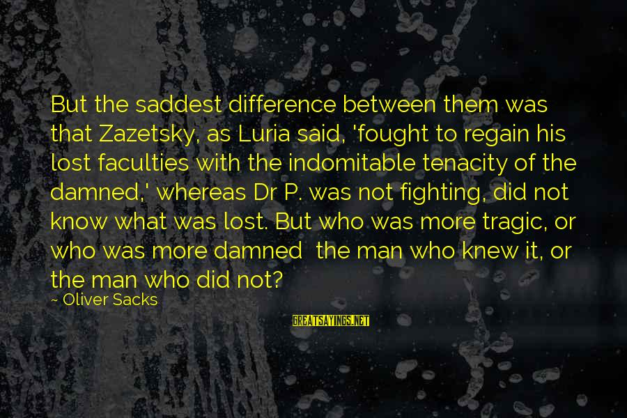 A.r. Luria Sayings By Oliver Sacks: But the saddest difference between them was that Zazetsky, as Luria said, 'fought to regain