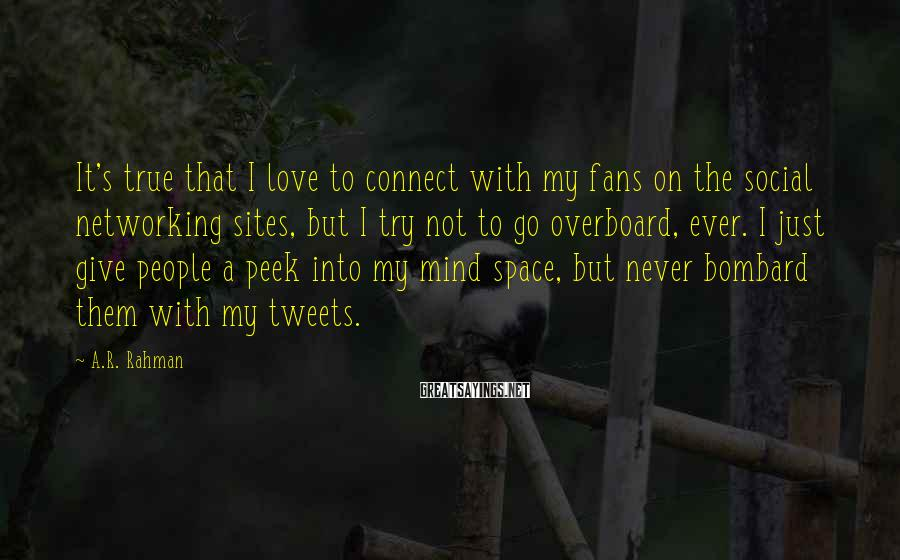A.R. Rahman Sayings: It's true that I love to connect with my fans on the social networking sites,
