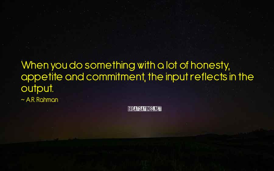 A.R. Rahman Sayings: When you do something with a lot of honesty, appetite and commitment, the input reflects