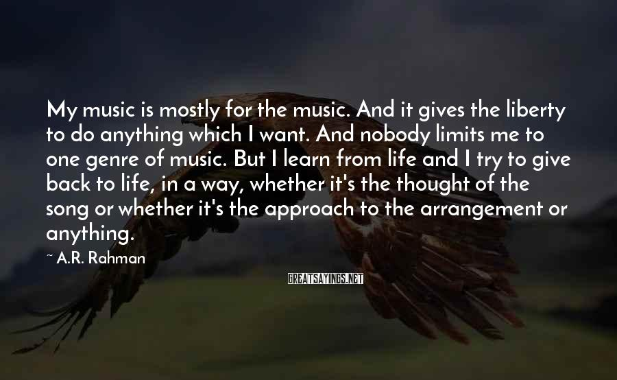A.R. Rahman Sayings: My music is mostly for the music. And it gives the liberty to do anything