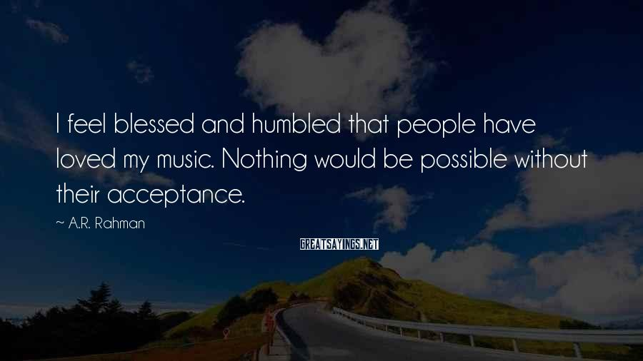 A.R. Rahman Sayings: I feel blessed and humbled that people have loved my music. Nothing would be possible