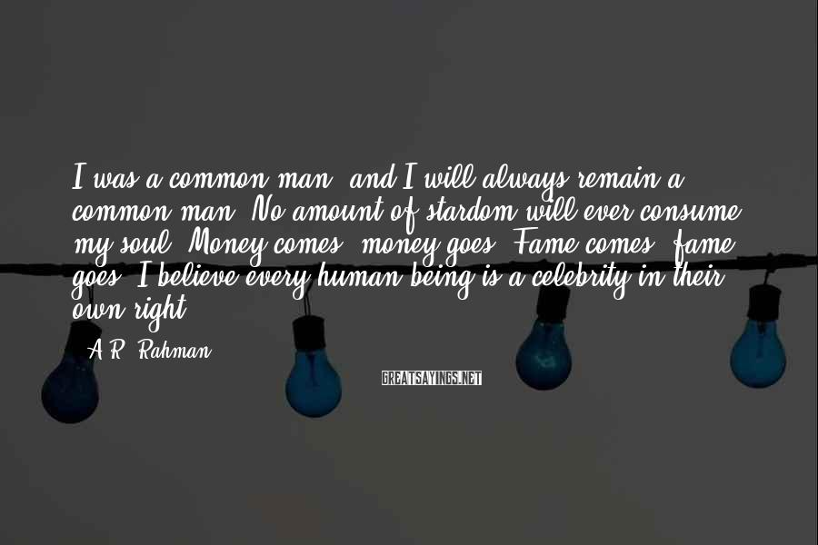 A.R. Rahman Sayings: I was a common man, and I will always remain a common man. No amount