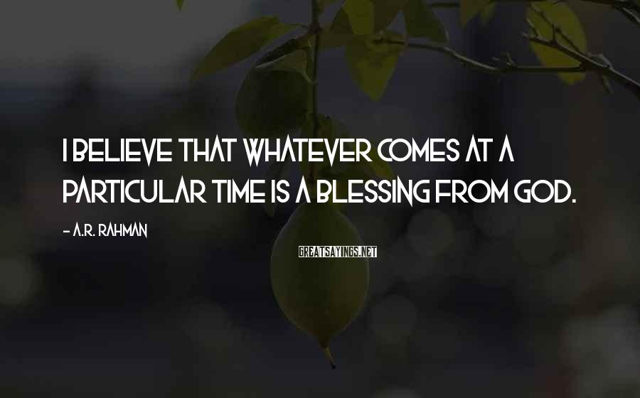 A.R. Rahman Sayings: I believe that whatever comes at a particular time is a blessing from God.