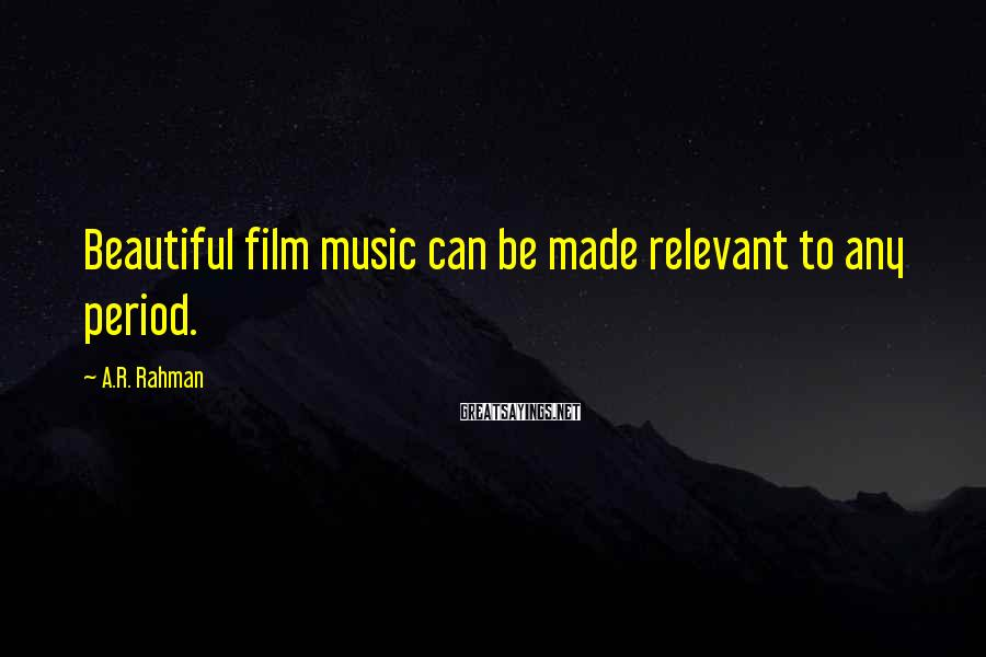 A.R. Rahman Sayings: Beautiful film music can be made relevant to any period.