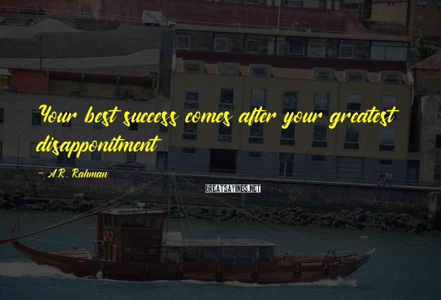 A.R. Rahman Sayings: Your best success comes after your greatest disapponitment