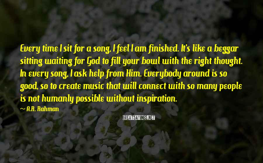 A.R. Rahman Sayings: Every time I sit for a song, I feel I am finished. It's like a