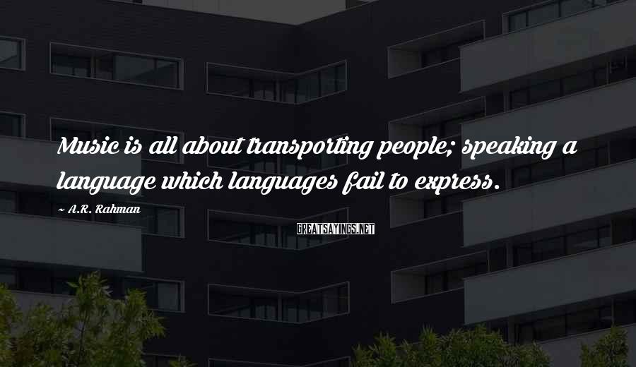 A.R. Rahman Sayings: Music is all about transporting people; speaking a language which languages fail to express.