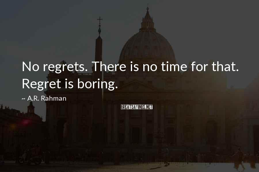 A.R. Rahman Sayings: No regrets. There is no time for that. Regret is boring.