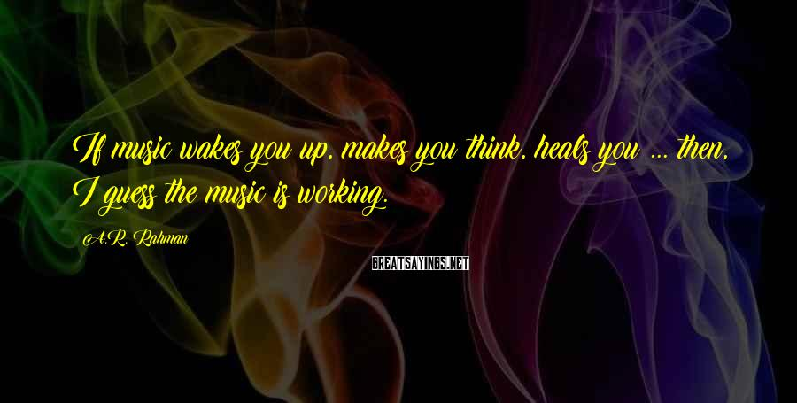 A.R. Rahman Sayings: If music wakes you up, makes you think, heals you ... then, I guess the