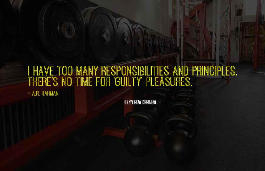 A.R. Rahman Sayings: I have too many responsibilities and principles. There's no time for 'guilty' pleasures.