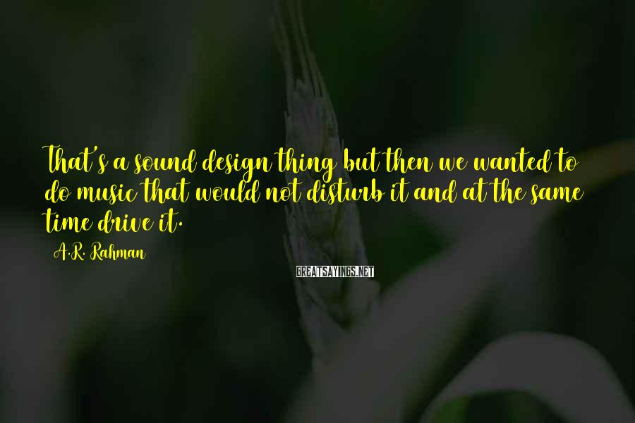 A.R. Rahman Sayings: That's a sound design thing but then we wanted to do music that would not