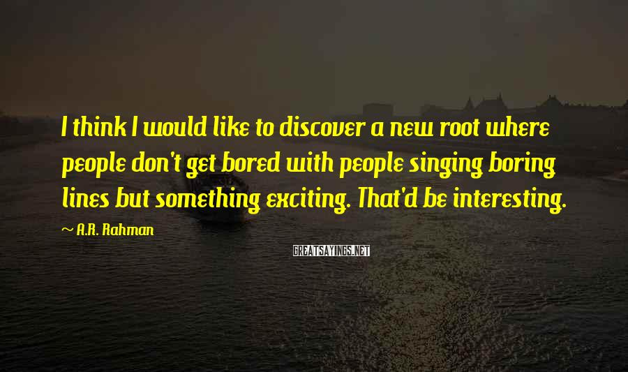 A.R. Rahman Sayings: I think I would like to discover a new root where people don't get bored