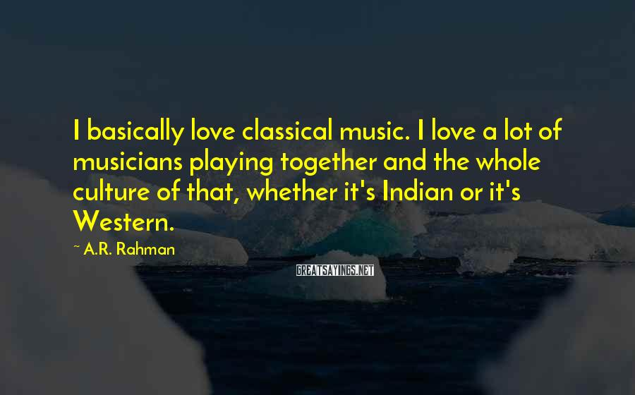 A.R. Rahman Sayings: I basically love classical music. I love a lot of musicians playing together and the