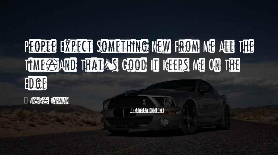A.R. Rahman Sayings: People Expect Something New From Me All The Time.And That's Good It Keeps Me On