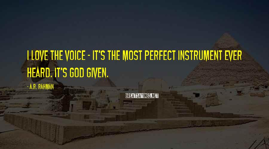 A.R. Rahman Sayings: I love the voice - it's the most perfect instrument ever heard. It's God given.