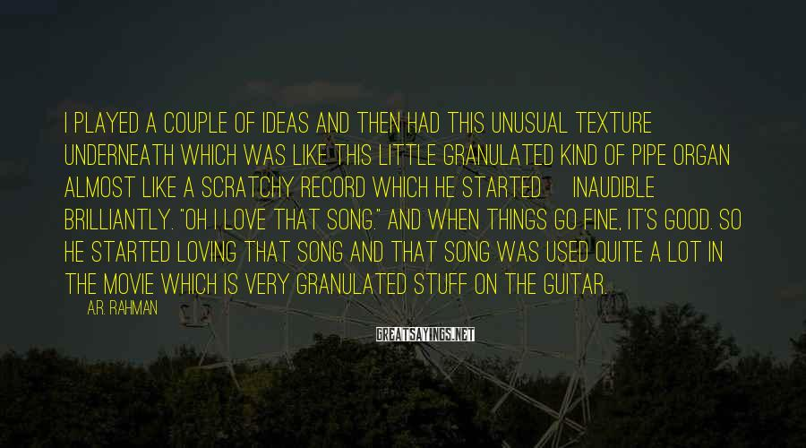 A.R. Rahman Sayings: I played a couple of ideas and then had this unusual texture underneath which was