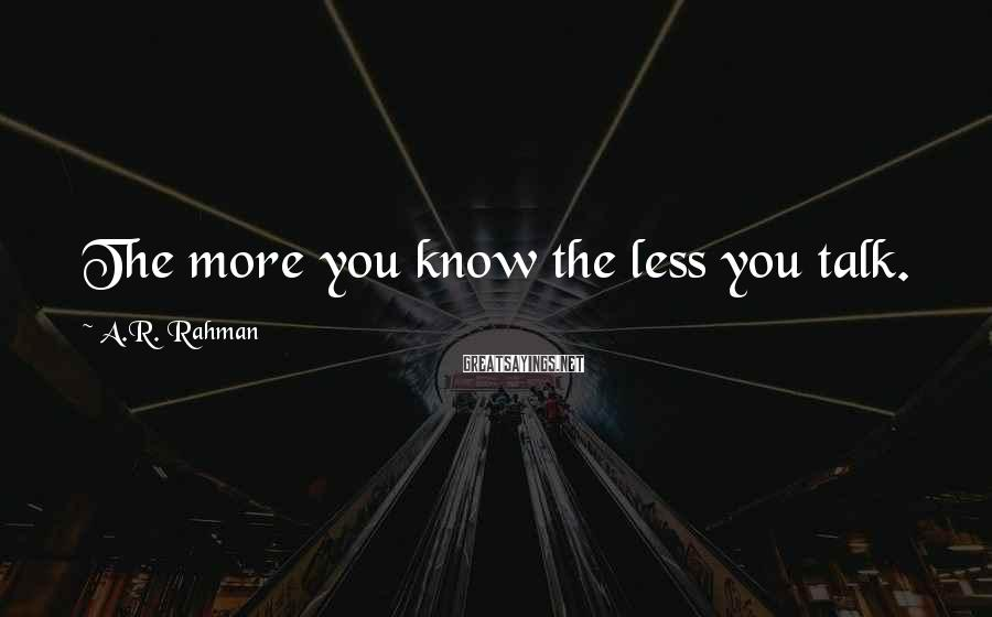 A.R. Rahman Sayings: The more you know the less you talk.
