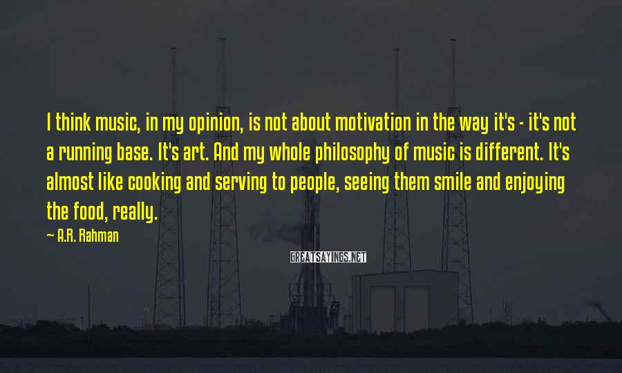 A.R. Rahman Sayings: I think music, in my opinion, is not about motivation in the way it's -