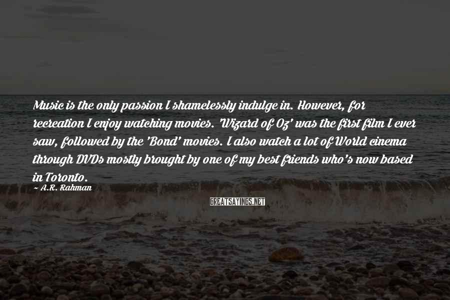 A.R. Rahman Sayings: Music is the only passion I shamelessly indulge in. However, for recreation I enjoy watching