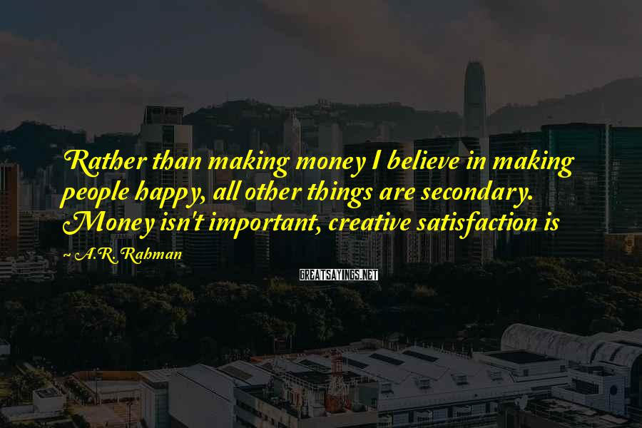 A.R. Rahman Sayings: Rather than making money I believe in making people happy, all other things are secondary.