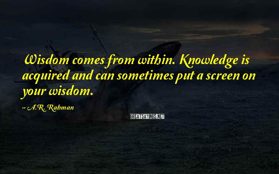 A.R. Rahman Sayings: Wisdom comes from within. Knowledge is acquired and can sometimes put a screen on your