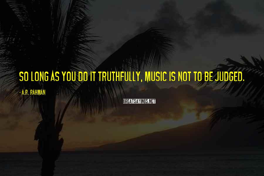 A.R. Rahman Sayings: So long as you do it truthfully, music is not to be judged.